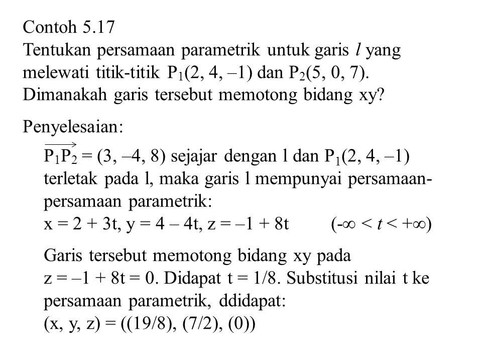 Contoh 5.17 Tentukan persamaan parametrik untuk garis l yang melewati titik-titik P 1 (2, 4, –1) dan P 2 (5, 0, 7). Dimanakah garis tersebut memotong