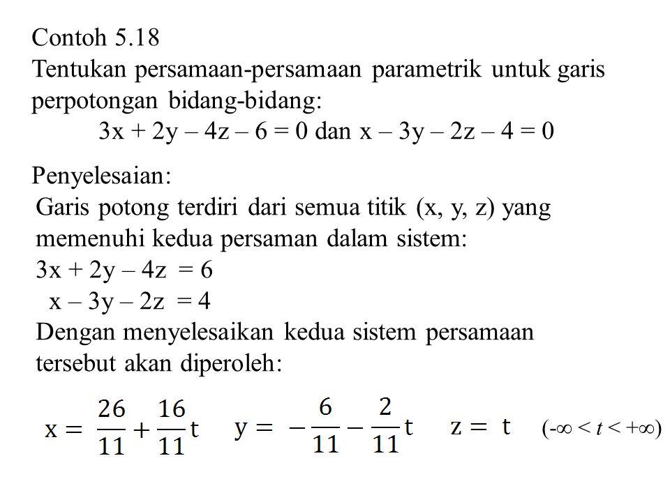 Contoh 5.18 Tentukan persamaan-persamaan parametrik untuk garis perpotongan bidang-bidang: 3x + 2y – 4z – 6 = 0 dan x – 3y – 2z – 4 = 0 Penyelesaian: