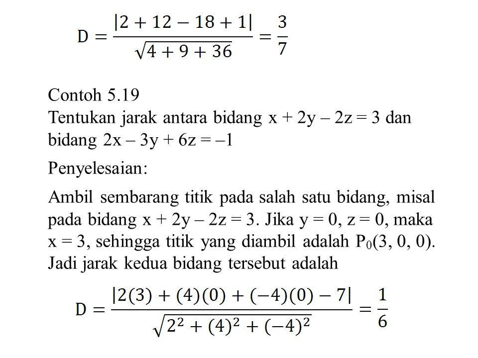 Contoh 5.19 Tentukan jarak antara bidang x + 2y – 2z = 3 dan bidang 2x – 3y + 6z = –1 Penyelesaian: Ambil sembarang titik pada salah satu bidang, misa