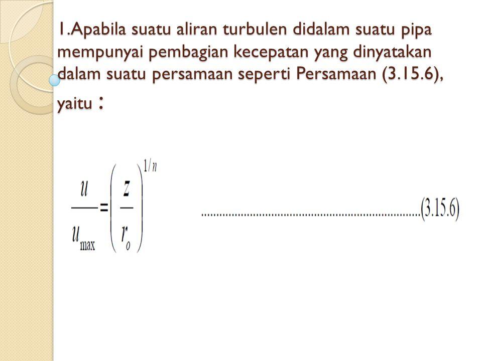 1.Apabila suatu aliran turbulen didalam suatu pipa mempunyai pembagian kecepatan yang dinyatakan dalam suatu persamaan seperti Persamaan (3.15.6), yai