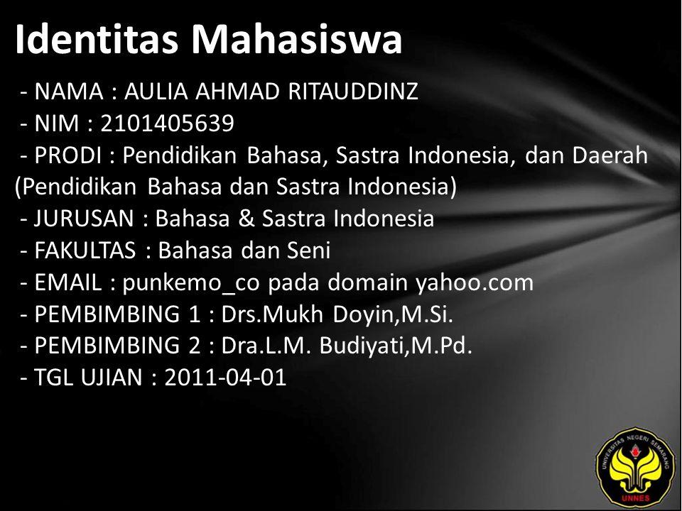 Identitas Mahasiswa - NAMA : AULIA AHMAD RITAUDDINZ - NIM : 2101405639 - PRODI : Pendidikan Bahasa, Sastra Indonesia, dan Daerah (Pendidikan Bahasa dan Sastra Indonesia) - JURUSAN : Bahasa & Sastra Indonesia - FAKULTAS : Bahasa dan Seni - EMAIL : punkemo_co pada domain yahoo.com - PEMBIMBING 1 : Drs.Mukh Doyin,M.Si.