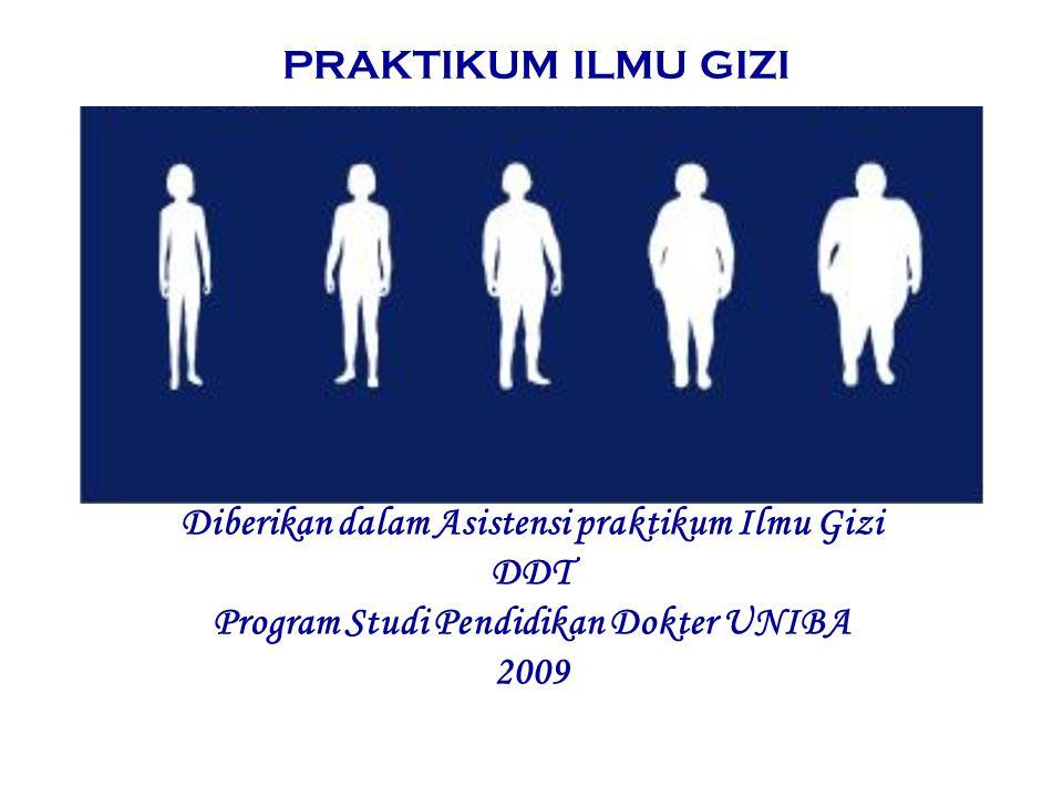 PRAKTIKUM ILMU GIZI Diberikan dalam Asistensi praktikum Ilmu Gizi DDT Program Studi Pendidikan Dokter UNIBA 2009