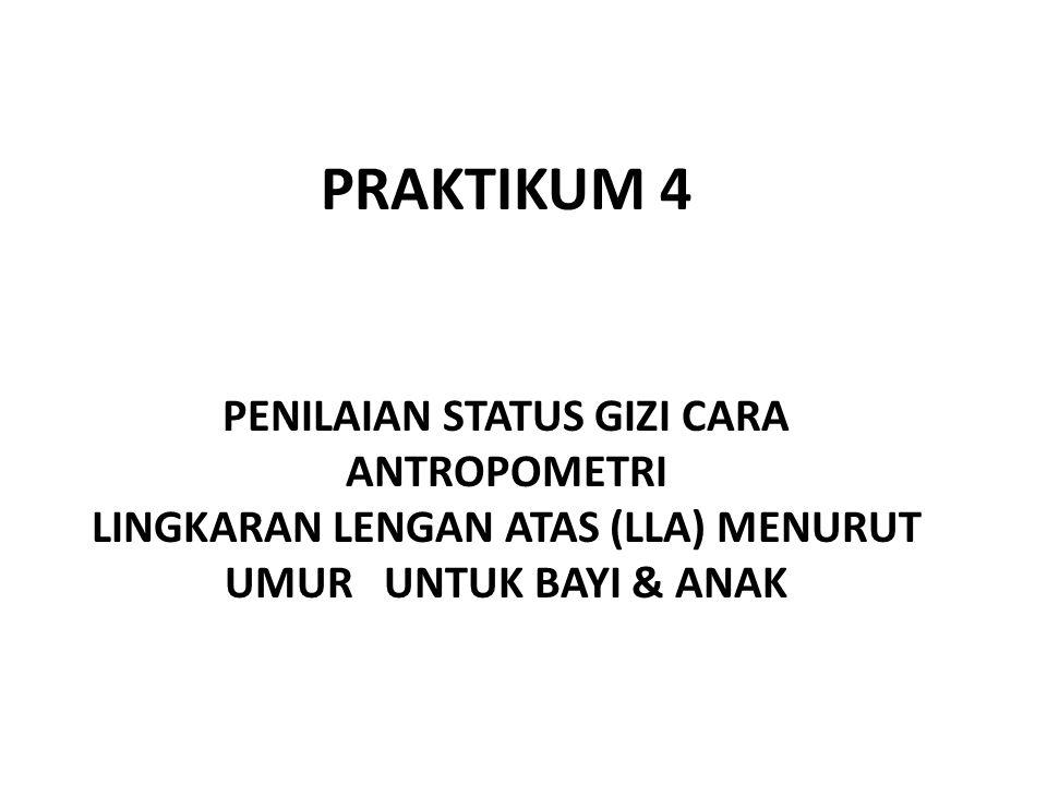 PRAKTIKUM 4 PENILAIAN STATUS GIZI CARA ANTROPOMETRI LINGKARAN LENGAN ATAS (LLA) MENURUT UMUR UNTUK BAYI & ANAK