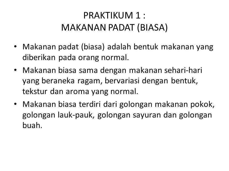 PRAKTIKUM 1 : MAKANAN PADAT (BIASA) Makanan padat (biasa) adalah bentuk makanan yang diberikan pada orang normal.