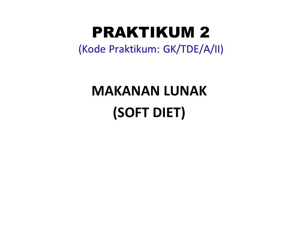 PRAKTIKUM 2 (Kode Praktikum: GK/TDE/A/II) MAKANAN LUNAK (SOFT DIET)