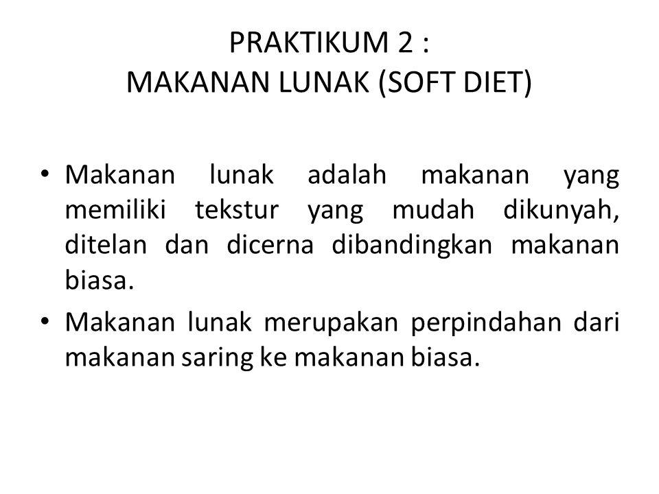PRAKTIKUM 2 : MAKANAN LUNAK (SOFT DIET) Makanan lunak adalah makanan yang memiliki tekstur yang mudah dikunyah, ditelan dan dicerna dibandingkan makanan biasa.