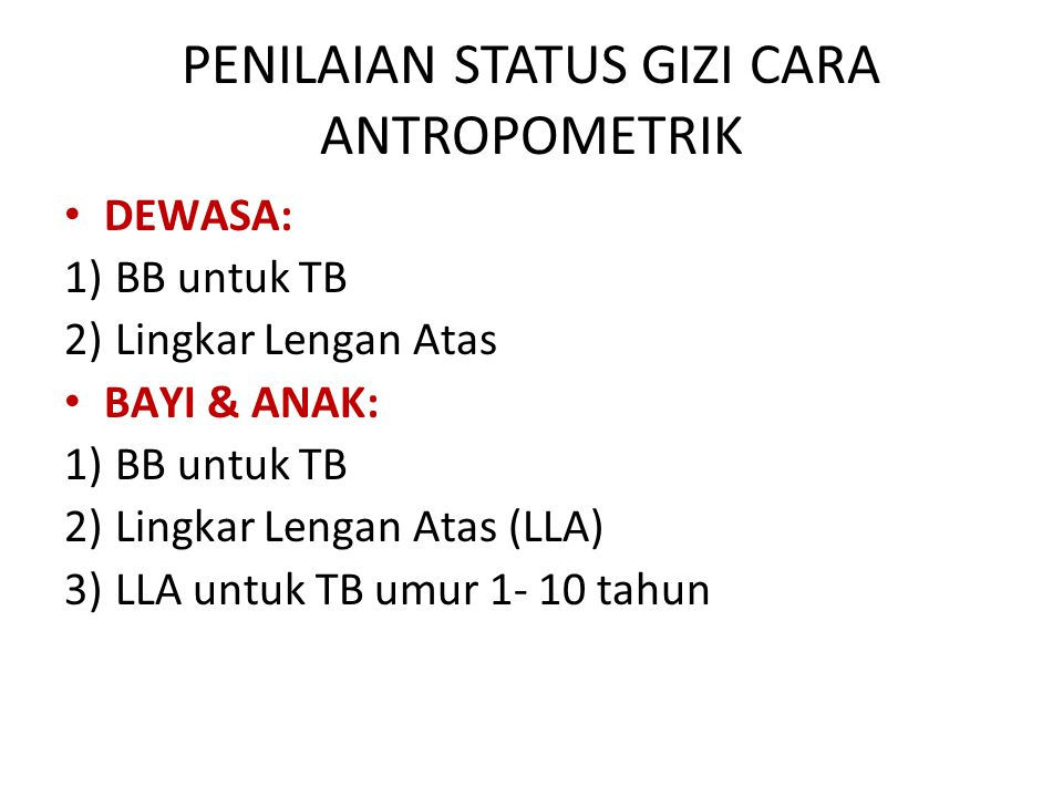 PENILAIAN STATUS GIZI CARA ANTROPOMETRIK DEWASA: 1) BB untuk TB 2) Lingkar Lengan Atas BAYI & ANAK: 1) BB untuk TB 2) Lingkar Lengan Atas (LLA) 3) LLA untuk TB umur 1- 10 tahun
