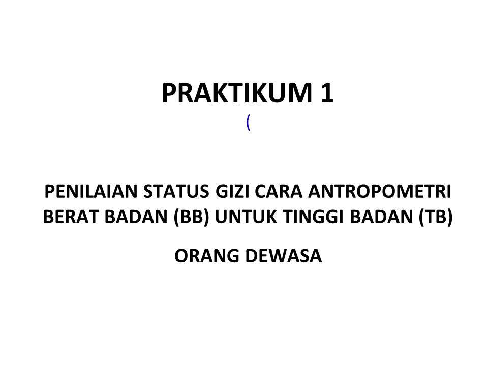 PRAKTIKUM 1 ( PENILAIAN STATUS GIZI CARA ANTROPOMETRI BERAT BADAN (BB) UNTUK TINGGI BADAN (TB) ORANG DEWASA