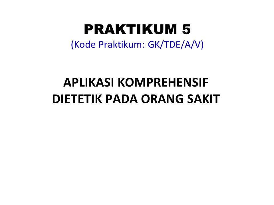 PRAKTIKUM 5 (Kode Praktikum: GK/TDE/A/V) APLIKASI KOMPREHENSIF DIETETIK PADA ORANG SAKIT