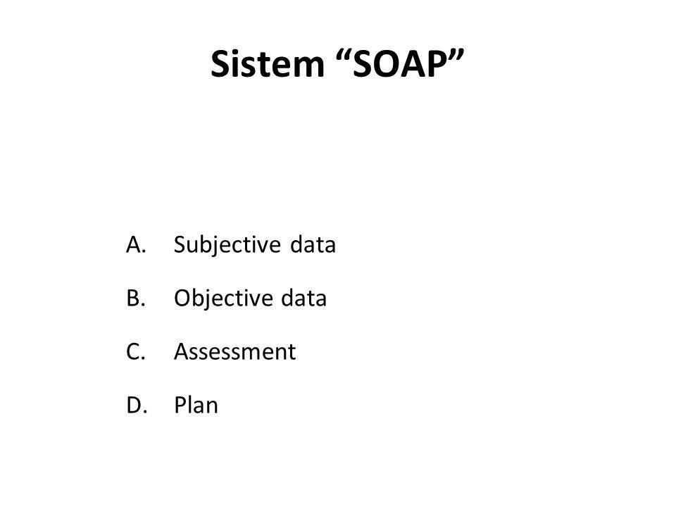 Sistem SOAP A.Subjective data B.Objective data C.Assessment D.Plan