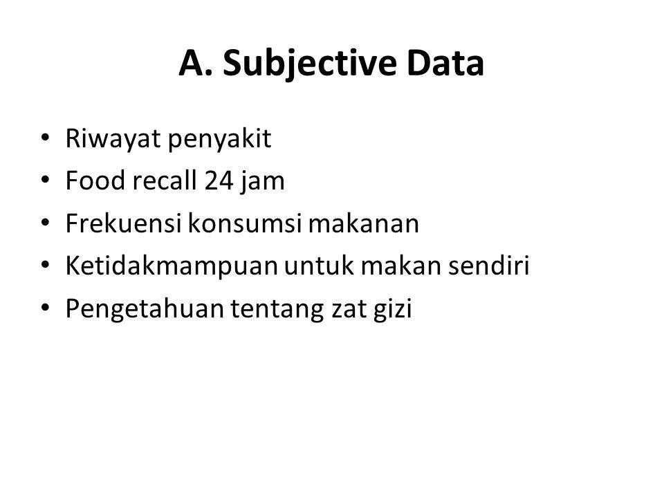 A. Subjective Data Riwayat penyakit Food recall 24 jam Frekuensi konsumsi makanan Ketidakmampuan untuk makan sendiri Pengetahuan tentang zat gizi