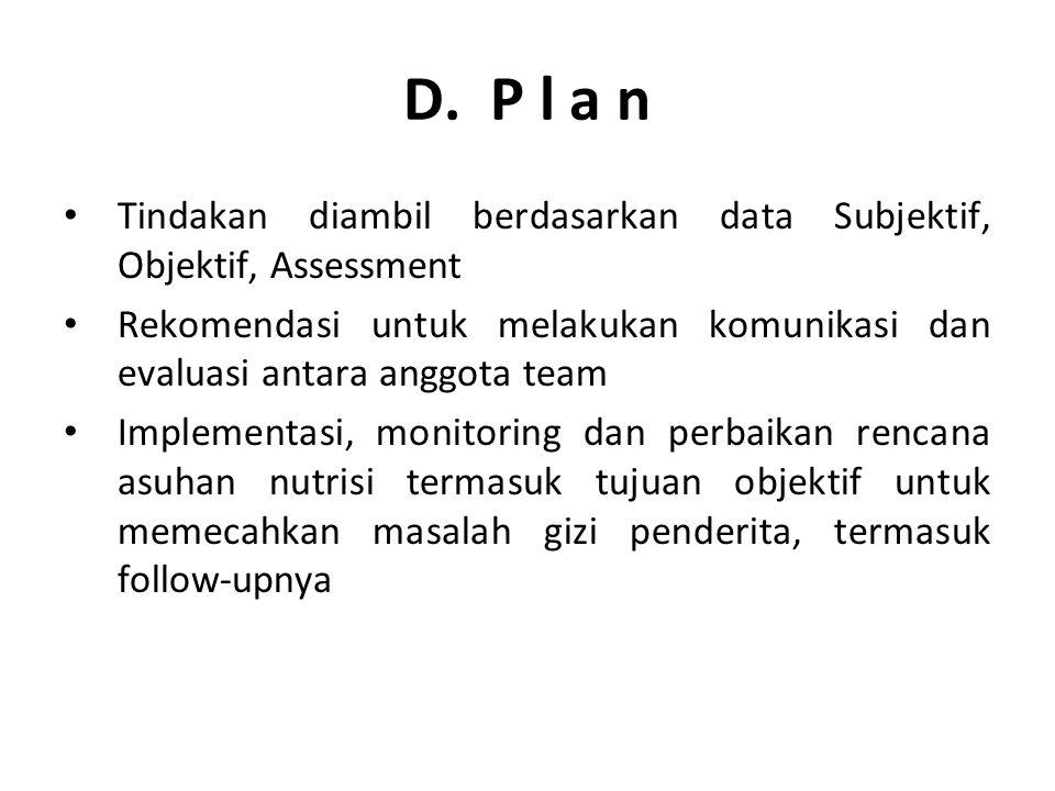 D. P l a n Tindakan diambil berdasarkan data Subjektif, Objektif, Assessment Rekomendasi untuk melakukan komunikasi dan evaluasi antara anggota team I