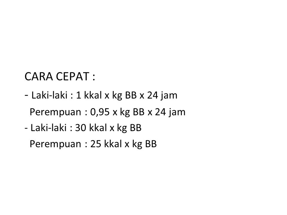 CARA CEPAT : - Laki-laki : 1 kkal x kg BB x 24 jam Perempuan : 0,95 x kg BB x 24 jam - Laki-laki : 30 kkal x kg BB Perempuan : 25 kkal x kg BB
