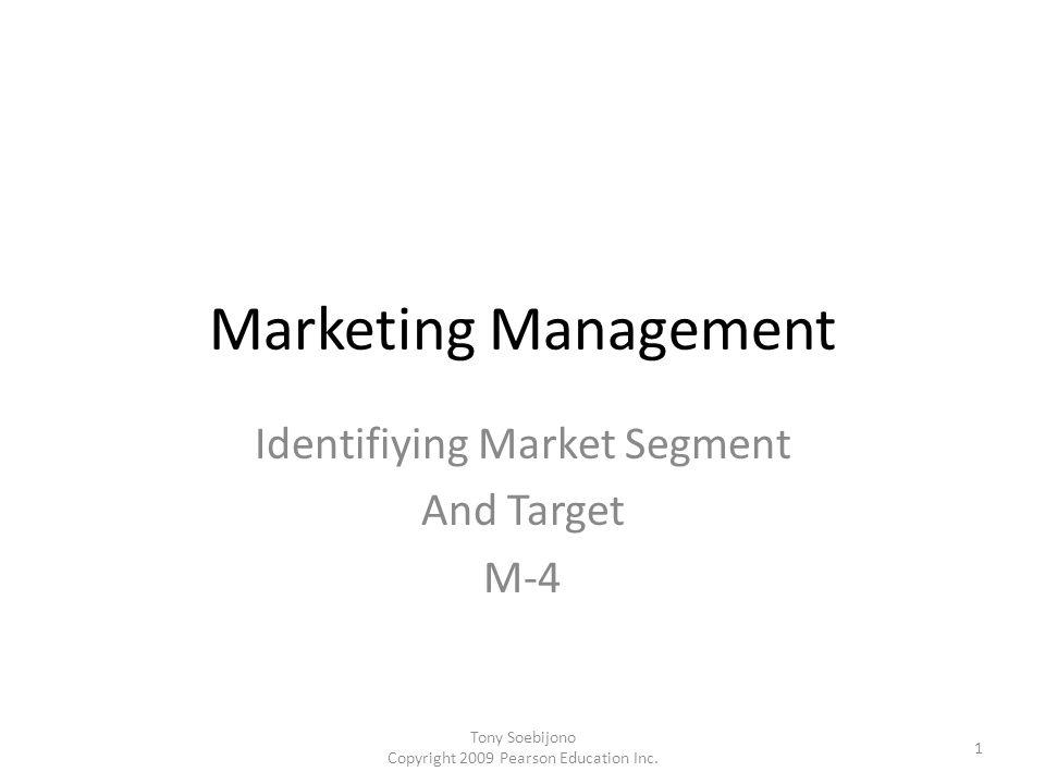 Marketing Management Identifiying Market Segment And Target M-4 1 Tony Soebijono Copyright 2009 Pearson Education Inc.
