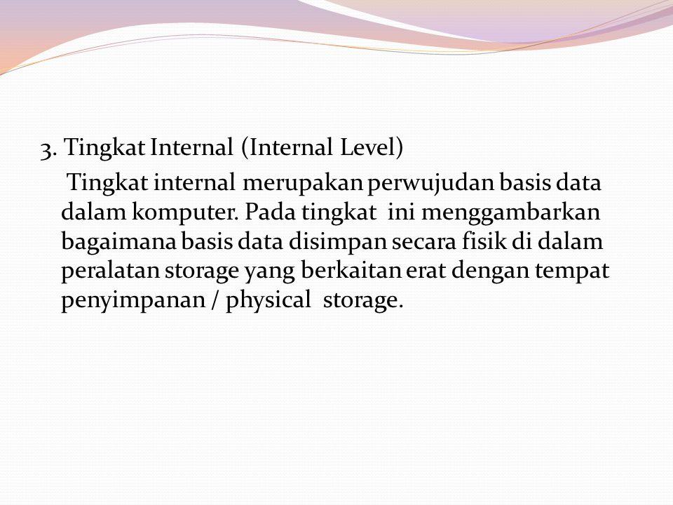3. Tingkat Internal (Internal Level) Tingkat internal merupakan perwujudan basis data dalam komputer. Pada tingkat ini menggambarkan bagaimana basis d