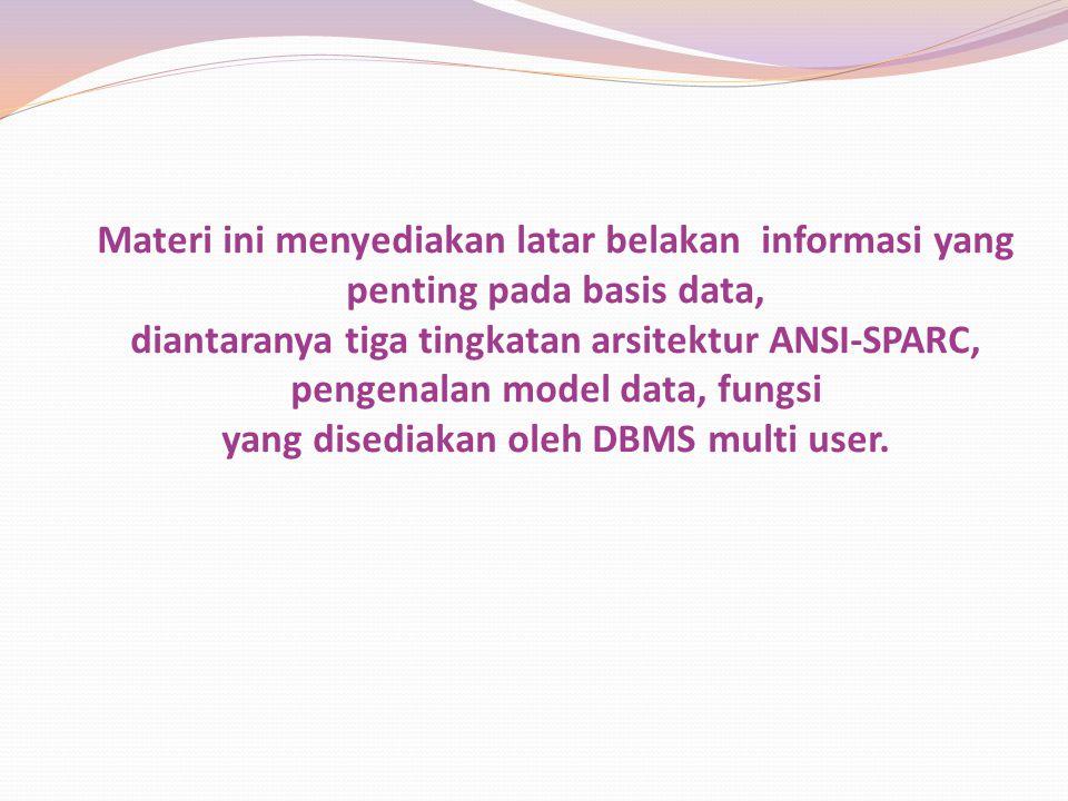 Materi ini menyediakan latar belakan informasi yang penting pada basis data, diantaranya tiga tingkatan arsitektur ANSI-SPARC, pengenalan model data,