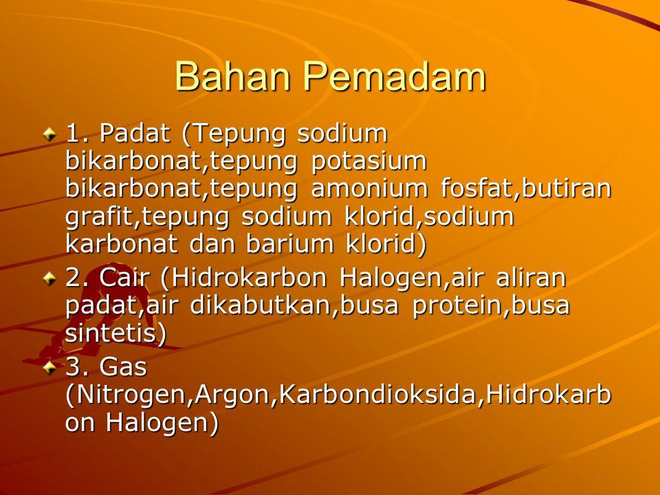 Bahan Pemadam 1. Padat (Tepung sodium bikarbonat,tepung potasium bikarbonat,tepung amonium fosfat,butiran grafit,tepung sodium klorid,sodium karbonat