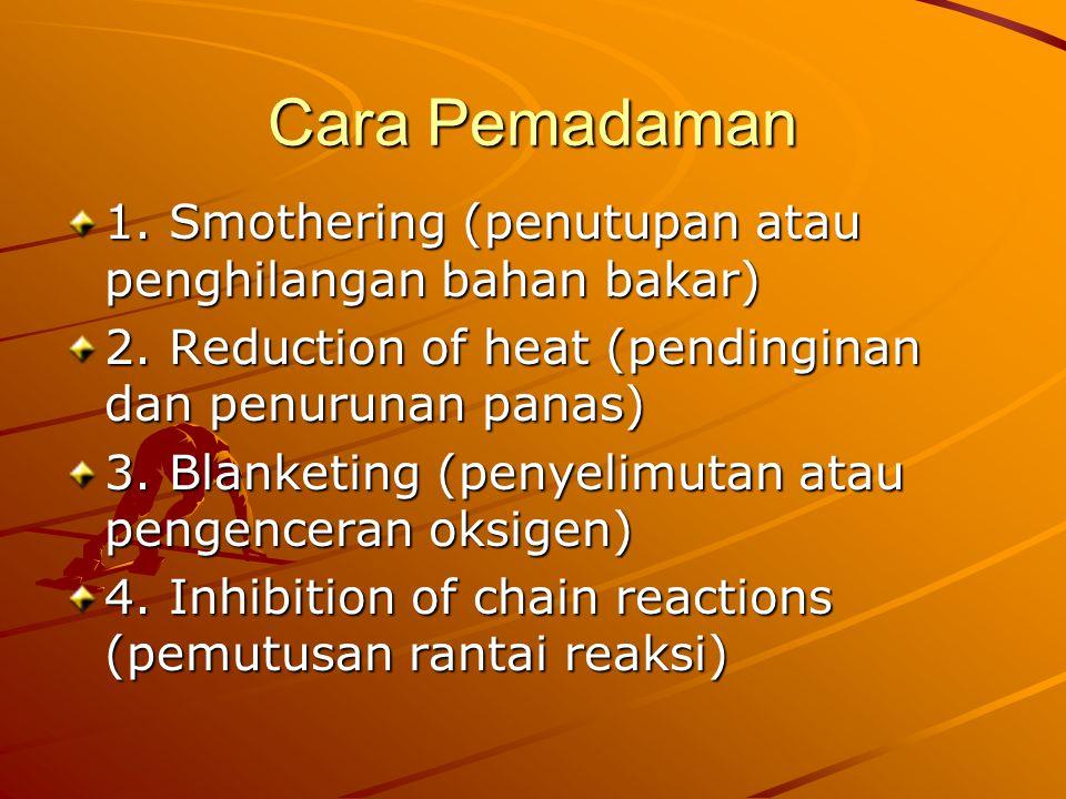 Cara Pemadaman 1. Smothering (penutupan atau penghilangan bahan bakar) 2. Reduction of heat (pendinginan dan penurunan panas) 3. Blanketing (penyelimu