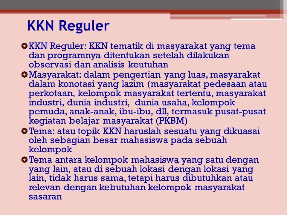 KKN Reguler  KKN Reguler: KKN tematik di masyarakat yang tema dan programnya ditentukan setelah dilakukan observasi dan analisis keutuhan  Masyarakat: dalam pengertian yang luas, masyarakat dalam konotasi yang lazim (masyarakat pedesaan atau perkotaan, kelompok masyarakat tertentu, masyarakat industri, dunia industri, dunia usaha, kelompok pemuda, anak-anak, ibu-ibu, dll, termasuk pusat-pusat kegiatan belajar masyarakat (PKBM)  Tema: atau topik KKN haruslah sesuatu yang dikuasai oleh sebagian besar mahasiswa pada sebuah kelompok  Tema antara kelompok mahasiswa yang satu dengan yang lain, atau di sebuah lokasi dengan lokasi yang lain, tidak harus sama, tetapi harus dibutuhkan atau relevan dengan kebutuhan kelompok masyarakat sasaran