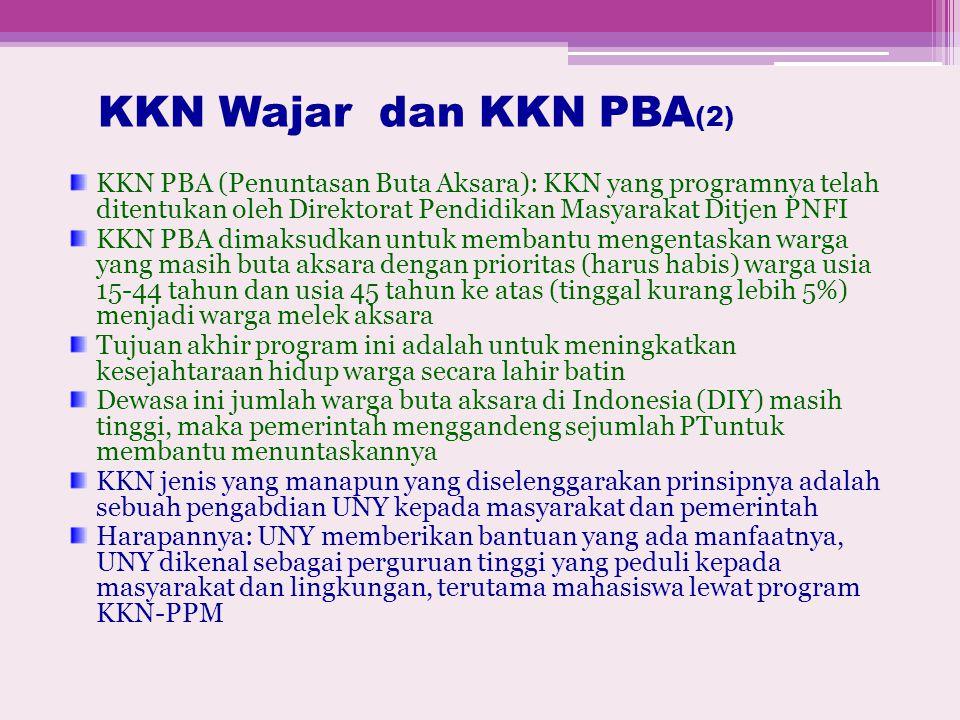 KKN Wajar dan KKN PBA (2) KKN PBA (Penuntasan Buta Aksara): KKN yang programnya telah ditentukan oleh Direktorat Pendidikan Masyarakat Ditjen PNFI KKN PBA dimaksudkan untuk membantu mengentaskan warga yang masih buta aksara dengan prioritas (harus habis) warga usia 15-44 tahun dan usia 45 tahun ke atas (tinggal kurang lebih 5%) menjadi warga melek aksara Tujuan akhir program ini adalah untuk meningkatkan kesejahtaraan hidup warga secara lahir batin Dewasa ini jumlah warga buta aksara di Indonesia (DIY) masih tinggi, maka pemerintah menggandeng sejumlah PTuntuk membantu menuntaskannya KKN jenis yang manapun yang diselenggarakan prinsipnya adalah sebuah pengabdian UNY kepada masyarakat dan pemerintah Harapannya: UNY memberikan bantuan yang ada manfaatnya, UNY dikenal sebagai perguruan tinggi yang peduli kepada masyarakat dan lingkungan, terutama mahasiswa lewat program KKN-PPM