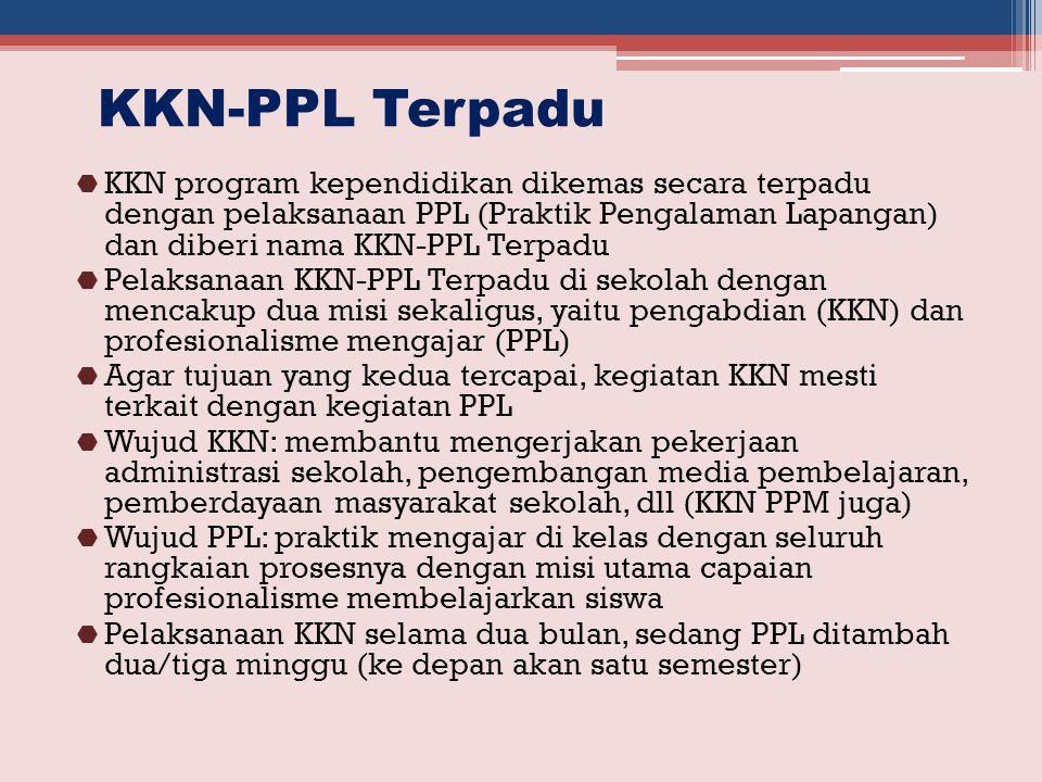 KKN-PPL Terpadu  KKN program kependidikan dikemas secara terpadu dengan pelaksanaan PPL (Praktik Pengalaman Lapangan) dan diberi nama KKN-PPL Terpadu  Pelaksanaan KKN-PPL Terpadu di sekolah dengan mencakup dua misi sekaligus, yaitu pengabdian (KKN) dan profesionalisme mengajar (PPL)  Agar tujuan yang kedua tercapai, kegiatan KKN mesti terkait dengan kegiatan PPL  Wujud KKN: membantu mengerjakan pekerjaan administrasi sekolah, pengembangan media pembelajaran, pemberdayaan masyarakat sekolah, dll (KKN PPM juga)  Wujud PPL: praktik mengajar di kelas dengan seluruh rangkaian prosesnya dengan misi utama capaian profesionalisme membelajarkan siswa  Pelaksanaan KKN selama dua bulan, sedang PPL ditambah dua/tiga minggu (ke depan akan satu semester)