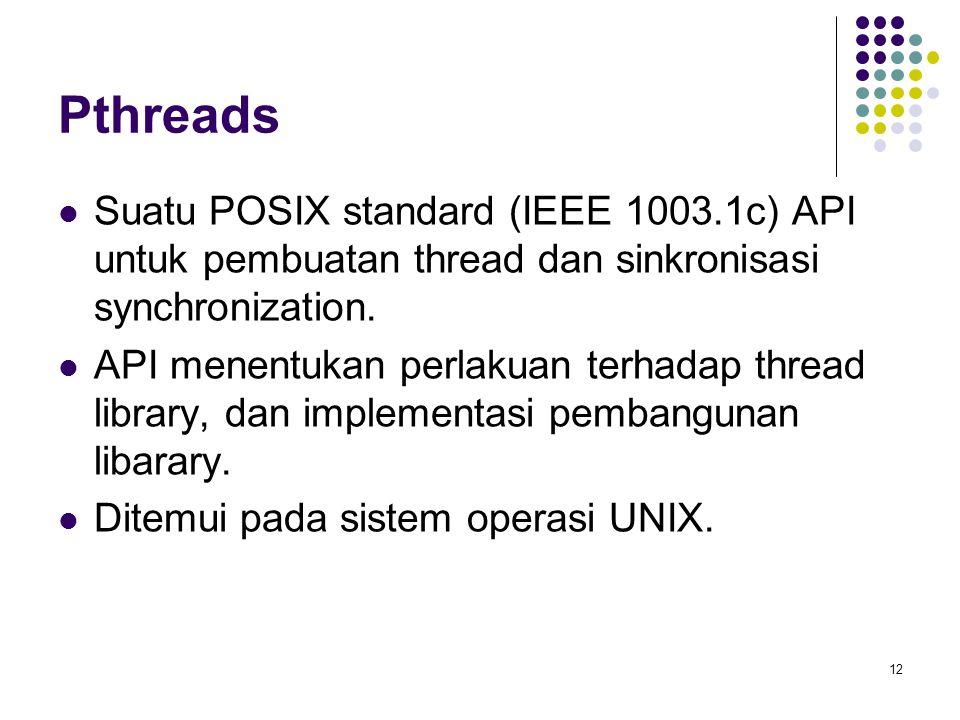 12 Pthreads Suatu POSIX standard (IEEE 1003.1c) API untuk pembuatan thread dan sinkronisasi synchronization. API menentukan perlakuan terhadap thread