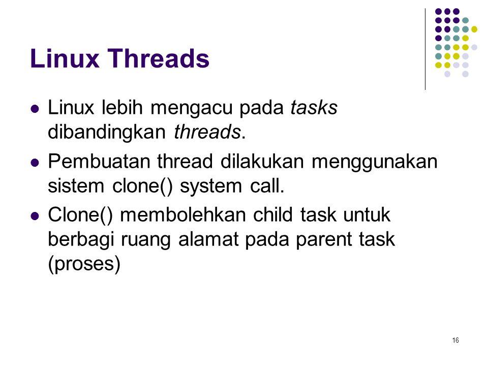 16 Linux Threads Linux lebih mengacu pada tasks dibandingkan threads. Pembuatan thread dilakukan menggunakan sistem clone() system call. Clone() membo