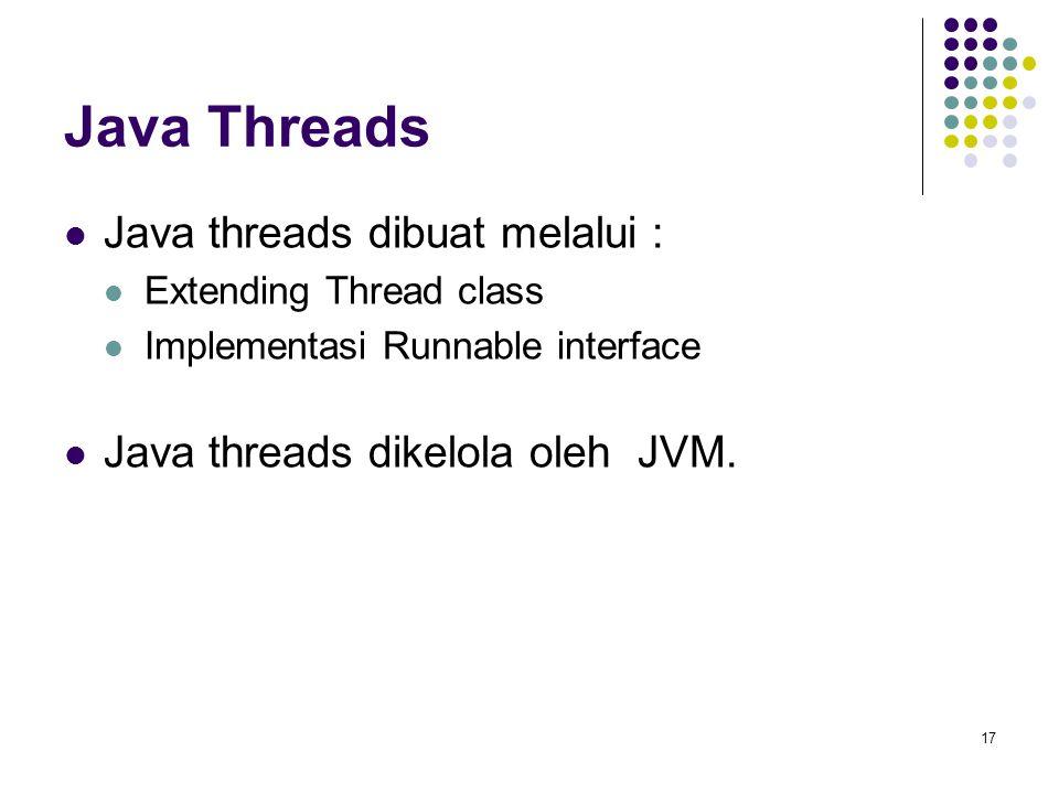17 Java Threads Java threads dibuat melalui : Extending Thread class Implementasi Runnable interface Java threads dikelola oleh JVM.