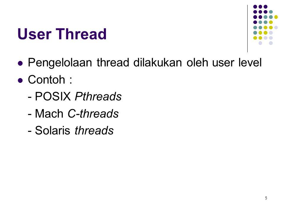 5 User Thread Pengelolaan thread dilakukan oleh user level Contoh : - POSIX Pthreads - Mach C-threads - Solaris threads