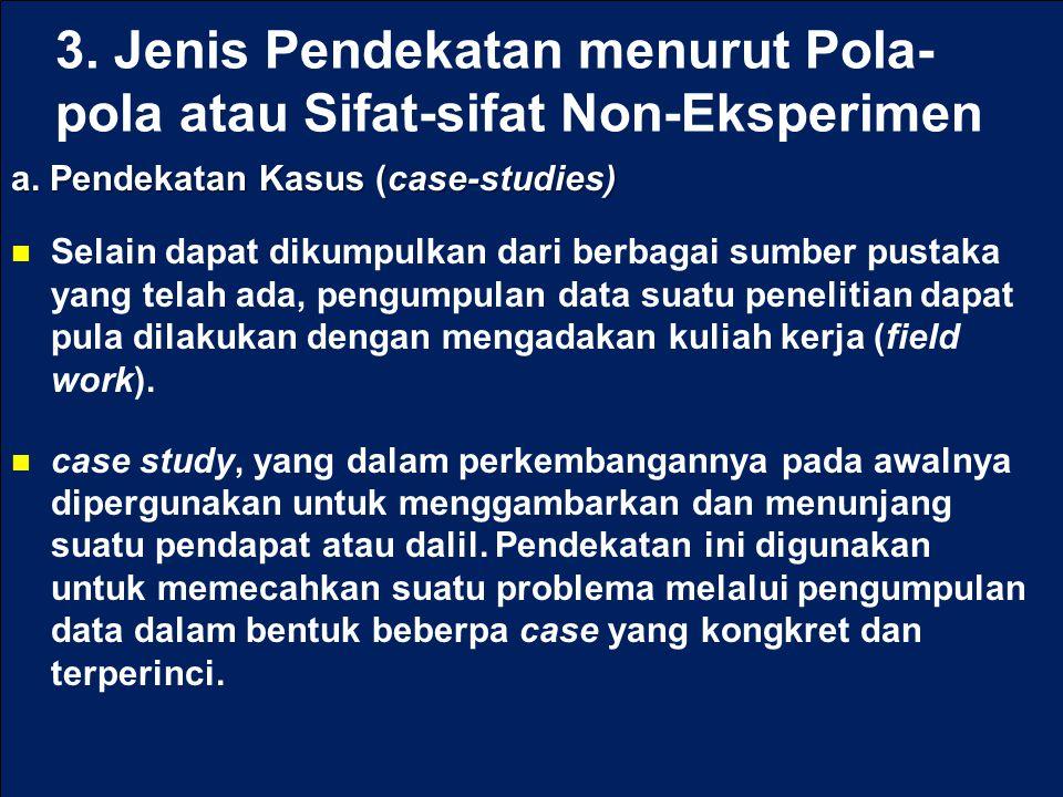 3. Jenis Pendekatan menurut Pola- pola atau Sifat-sifat Non-Eksperimen a. Pendekatan Kasus (case-studies) Selain dapat dikumpulkan dari berbagai sumbe