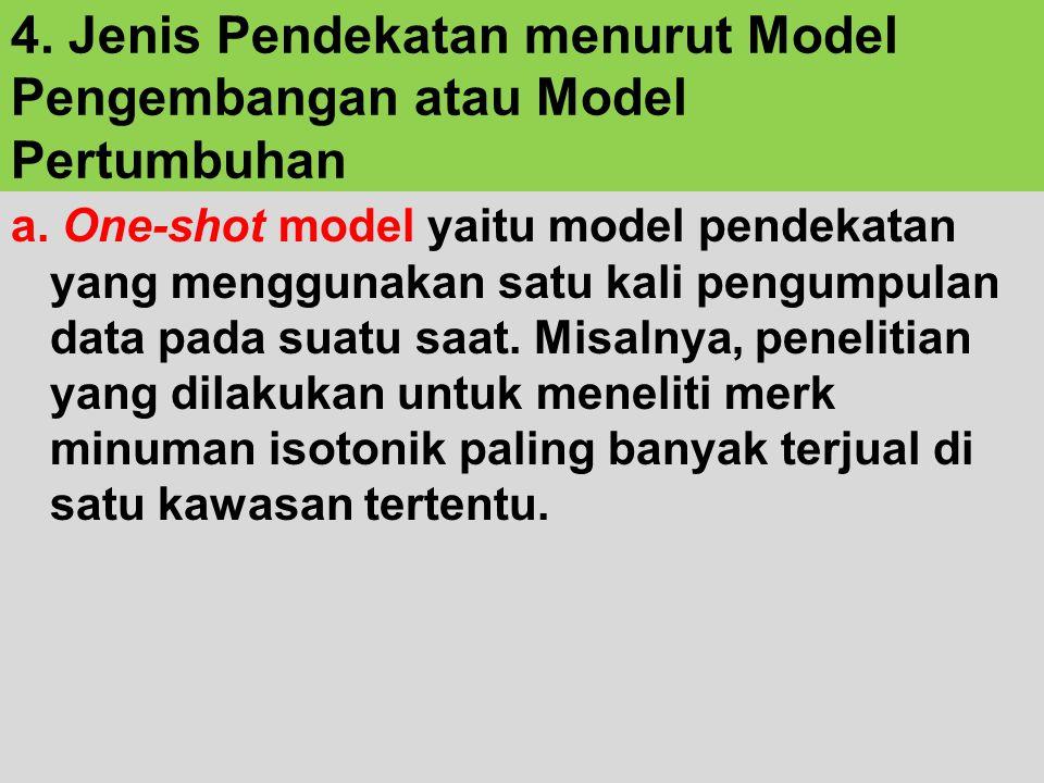 4. Jenis Pendekatan menurut Model Pengembangan atau Model Pertumbuhan a. One-shot model yaitu model pendekatan yang menggunakan satu kali pengumpulan