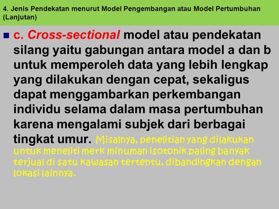 c. Cross-sectional model atau pendekatan silang yaitu gabungan antara model a dan b untuk memperoleh data yang lebih lengkap yang dilakukan dengan cep