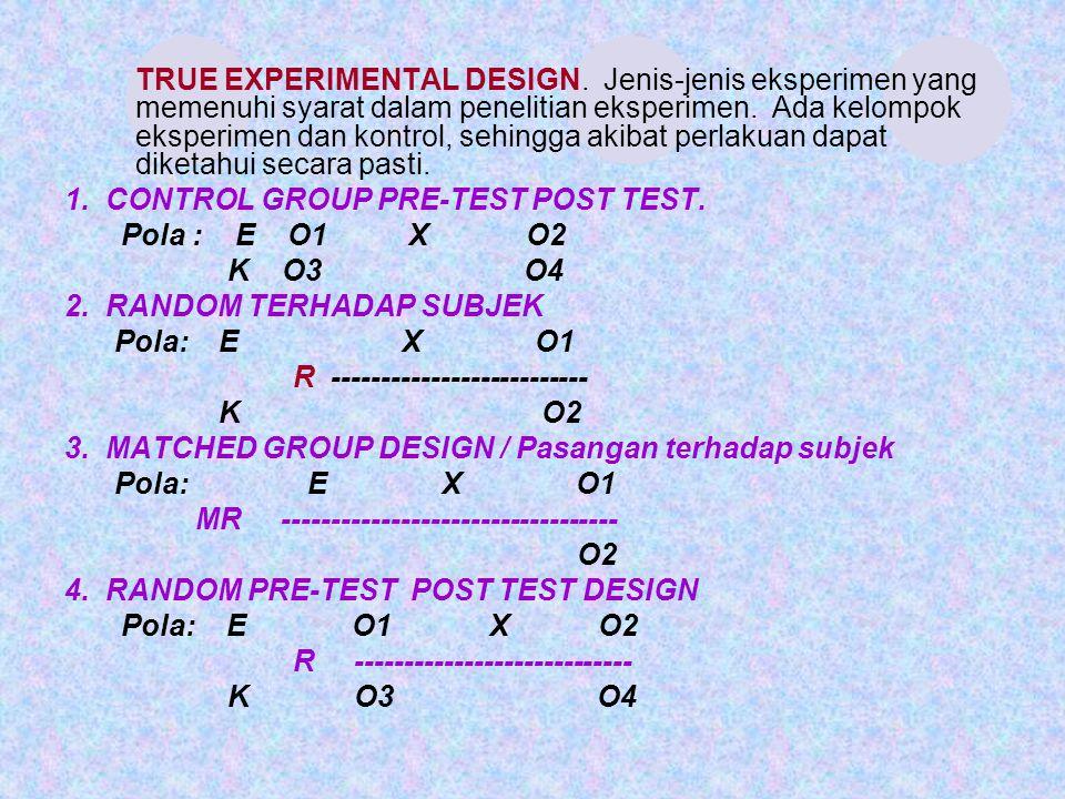 B.TRUE EXPERIMENTAL DESIGN. Jenis-jenis eksperimen yang memenuhi syarat dalam penelitian eksperimen. Ada kelompok eksperimen dan kontrol, sehingga aki