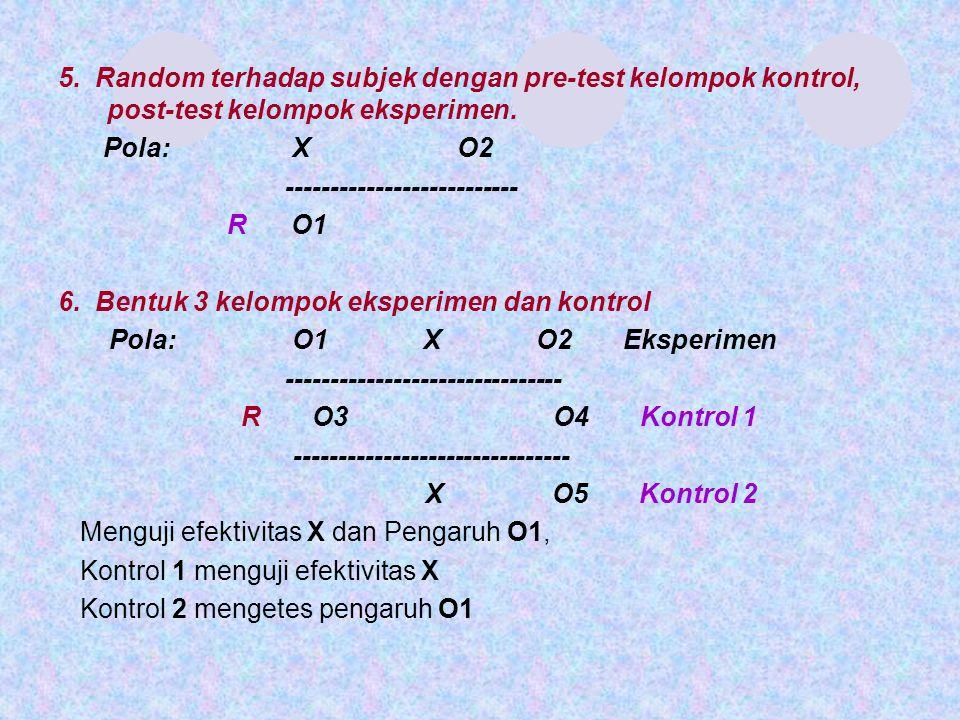 5. Random terhadap subjek dengan pre-test kelompok kontrol, post-test kelompok eksperimen. Pola: X O2 -------------------------- R O1 6. Bentuk 3 kelo