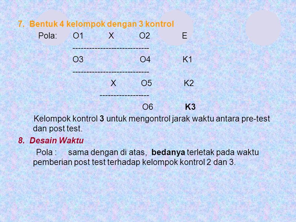 7. Bentuk 4 kelompok dengan 3 kontrol Pola: O1 X O2 E ---------------------------- O3 O4 K1 ---------------------------- X O5 K2 ------------------ O6