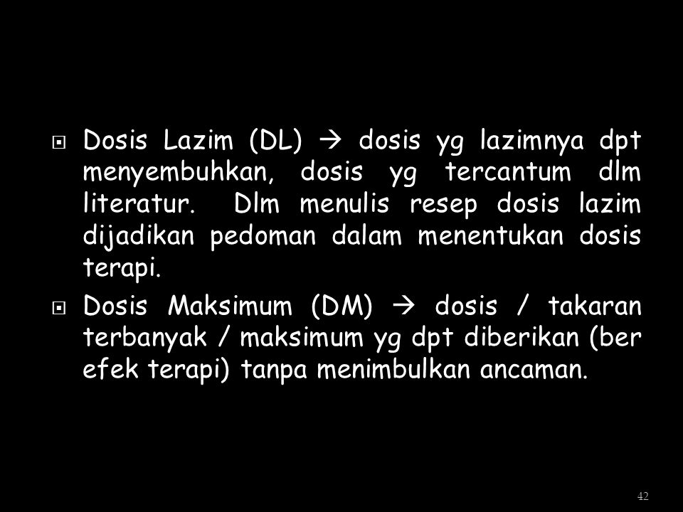  Dosis Lazim (DL)  dosis yg lazimnya dpt menyembuhkan, dosis yg tercantum dlm literatur. Dlm menulis resep dosis lazim dijadikan pedoman dalam menen