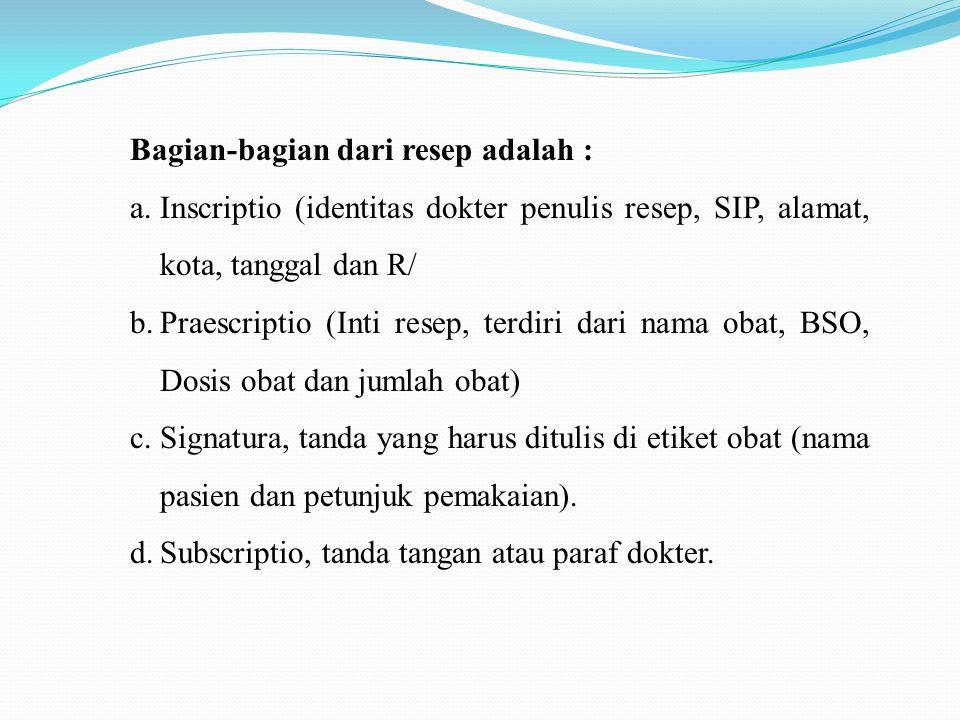 Bagian-bagian dari resep adalah : a.Inscriptio (identitas dokter penulis resep, SIP, alamat, kota, tanggal dan R/ b.Praescriptio (Inti resep, terdiri dari nama obat, BSO, Dosis obat dan jumlah obat) c.Signatura, tanda yang harus ditulis di etiket obat (nama pasien dan petunjuk pemakaian).