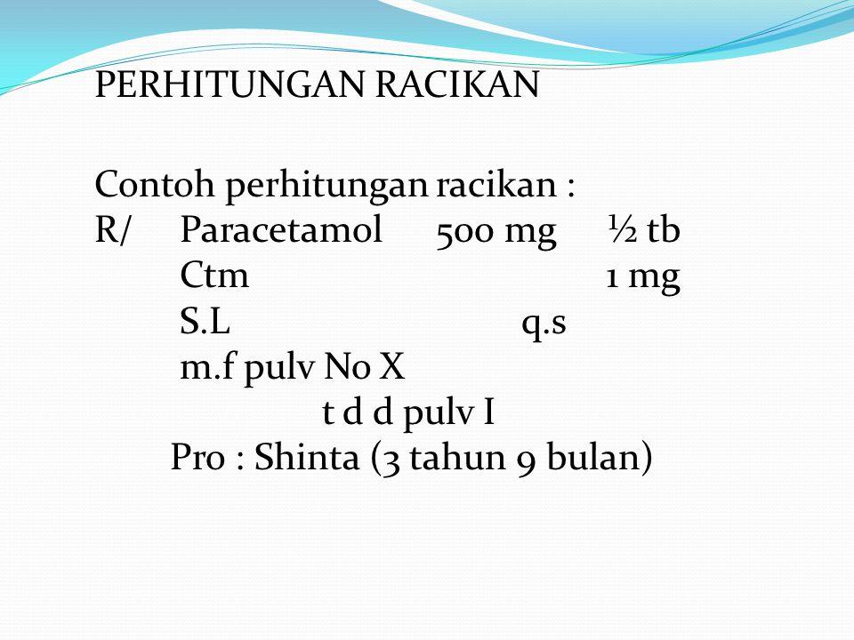PERHITUNGAN RACIKAN Contoh perhitungan racikan : R/ Paracetamol500 mg½ tb Ctm 1 mg S.Lq.s m.f pulv No X t d d pulv I Pro : Shinta (3 tahun 9 bulan)