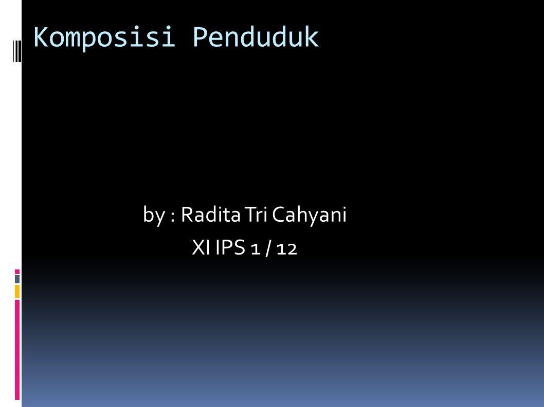 Komposisi Penduduk by : Radita Tri Cahyani XI IPS 1 / 12