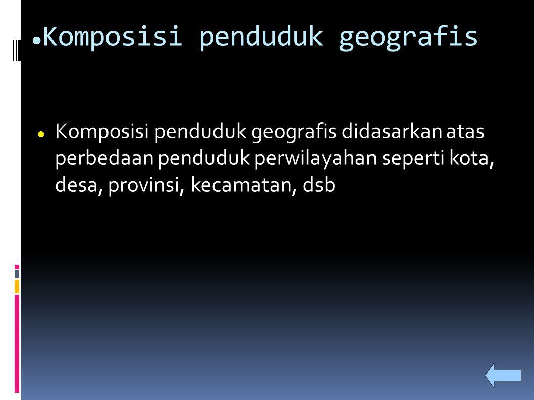 Komposisi penduduk geografis Komposisi penduduk geografis didasarkan atas perbedaan penduduk perwilayahan seperti kota, desa, provinsi, kecamatan, dsb