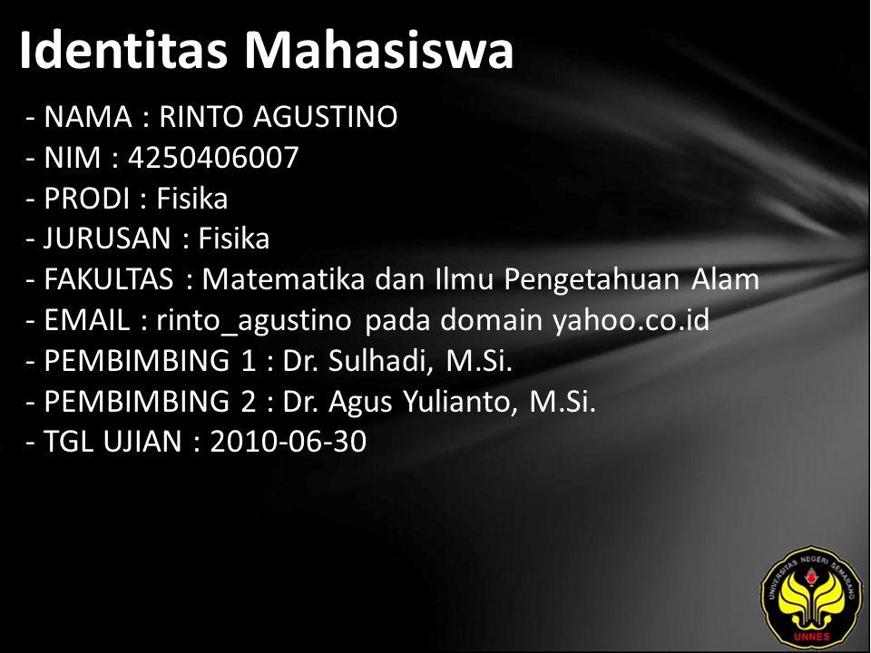 Identitas Mahasiswa - NAMA : RINTO AGUSTINO - NIM : 4250406007 - PRODI : Fisika - JURUSAN : Fisika - FAKULTAS : Matematika dan Ilmu Pengetahuan Alam - EMAIL : rinto_agustino pada domain yahoo.co.id - PEMBIMBING 1 : Dr.
