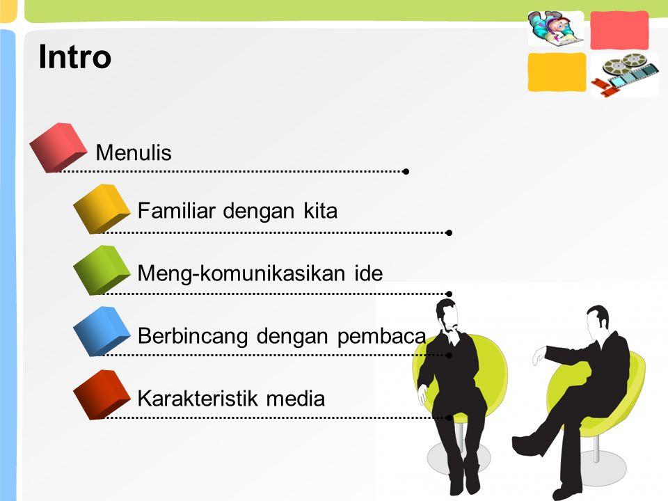 Intro Menulis Meng-komunikasikan ide Berbincang dengan pembaca Karakteristik media Familiar dengan kita