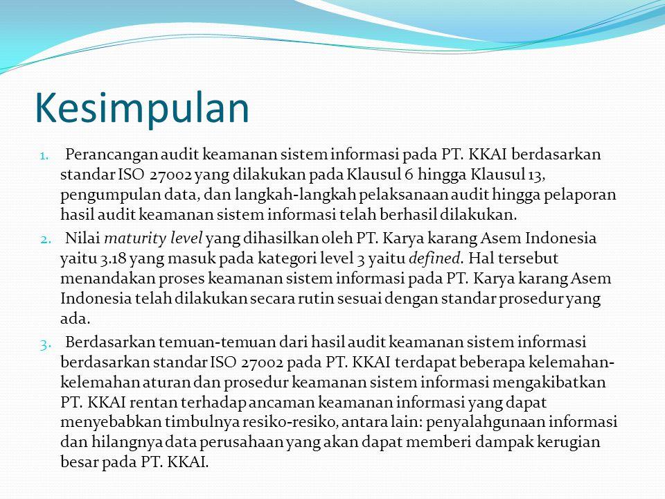 Kesimpulan 1. Perancangan audit keamanan sistem informasi pada PT. KKAI berdasarkan standar ISO 27002 yang dilakukan pada Klausul 6 hingga Klausul 13,