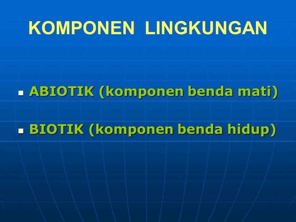 KOMPONEN LINGKUNGAN ABIOTIK (komponen benda mati) ABIOTIK (komponen benda mati) BIOTIK (komponen benda hidup) BIOTIK (komponen benda hidup)