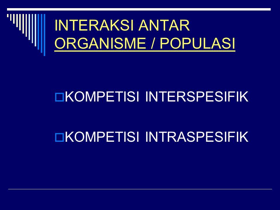 INTERAKSI ANTAR ORGANISME / POPULASI  KOMPETISI INTERSPESIFIK  KOMPETISI INTRASPESIFIK