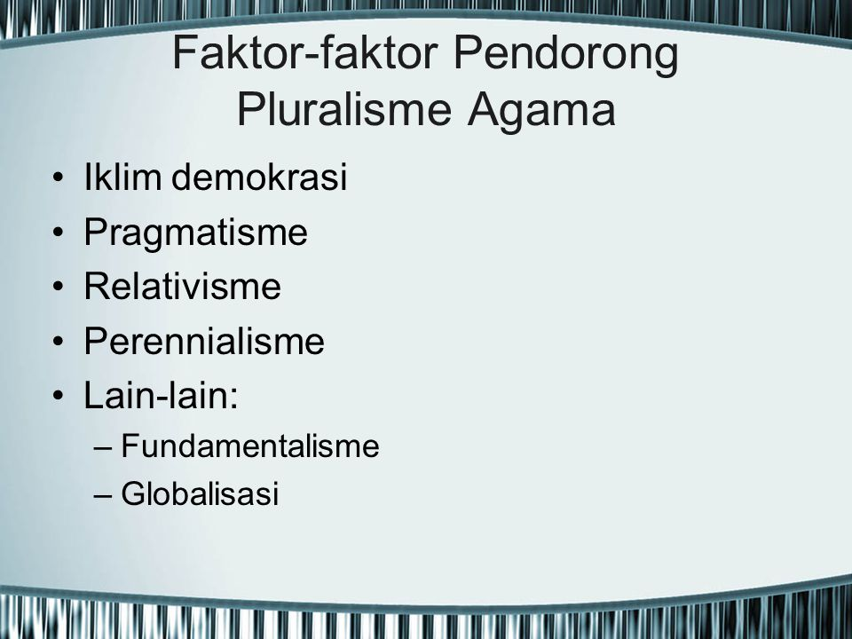 Faktor-faktor Pendorong Pluralisme Agama Iklim demokrasi Pragmatisme Relativisme Perennialisme Lain-lain: –Fundamentalisme –Globalisasi