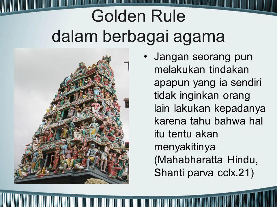 Golden Rule dalam berbagai agama Jangan seorang pun melakukan tindakan apapun yang ia sendiri tidak inginkan orang lain lakukan kepadanya karena tahu