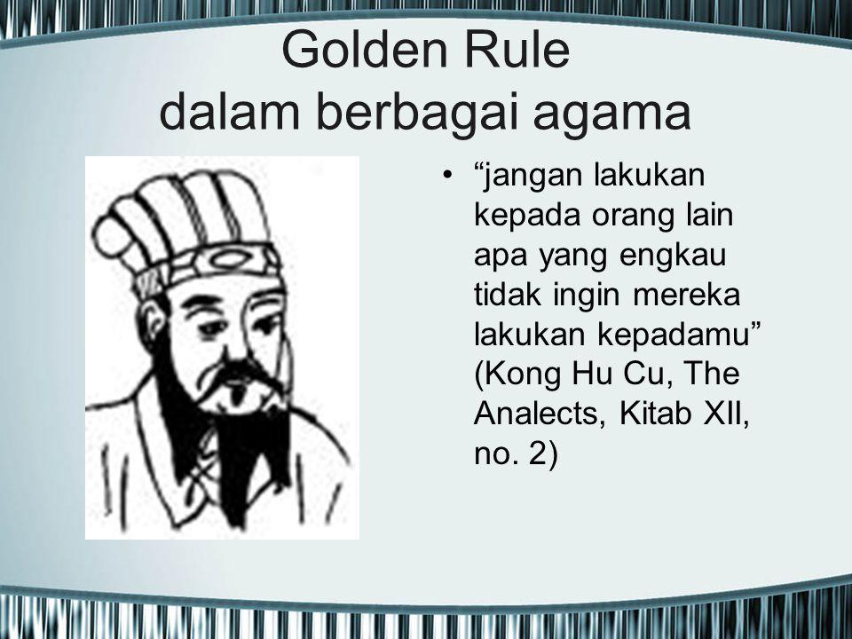 "Golden Rule dalam berbagai agama ""jangan lakukan kepada orang lain apa yang engkau tidak ingin mereka lakukan kepadamu"" (Kong Hu Cu, The Analects, Kit"