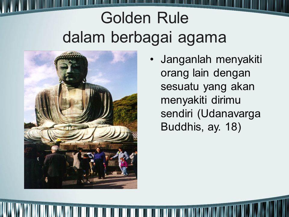 Golden Rule dalam berbagai agama Janganlah menyakiti orang lain dengan sesuatu yang akan menyakiti dirimu sendiri (Udanavarga Buddhis, ay. 18)