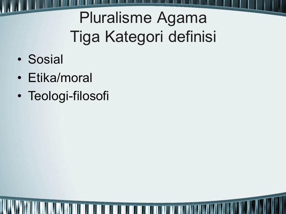 Pluralisme Agama Tiga Kategori definisi Sosial Etika/moral Teologi-filosofi